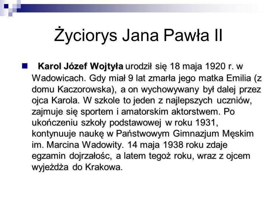 Życiorys Jana Pawła II Karol Józef Wojtyła urodził się 18 maja 1920 r. w Wadowicach. Gdy miał 9 lat zmarła jego matka Emilia (z domu Kaczorowska), a o