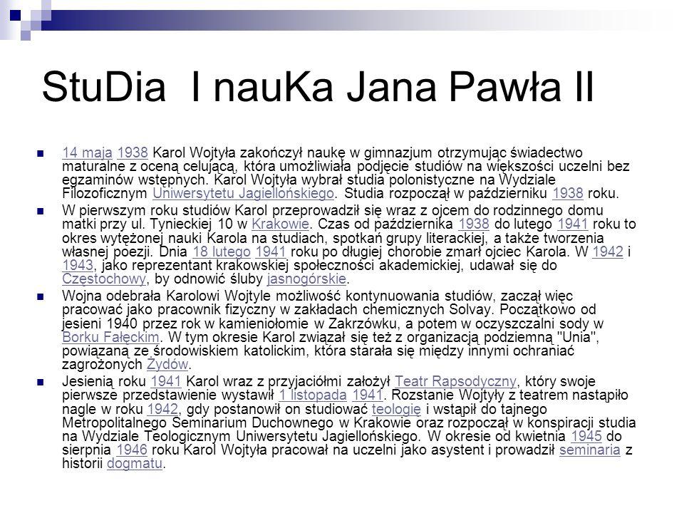 StuDia I nauKa Jana Pawła II 14 maja 1938 Karol Wojtyła zakończył naukę w gimnazjum otrzymując świadectwo maturalne z oceną celującą, która umożliwiała podjęcie studiów na większości uczelni bez egzaminów wstępnych.
