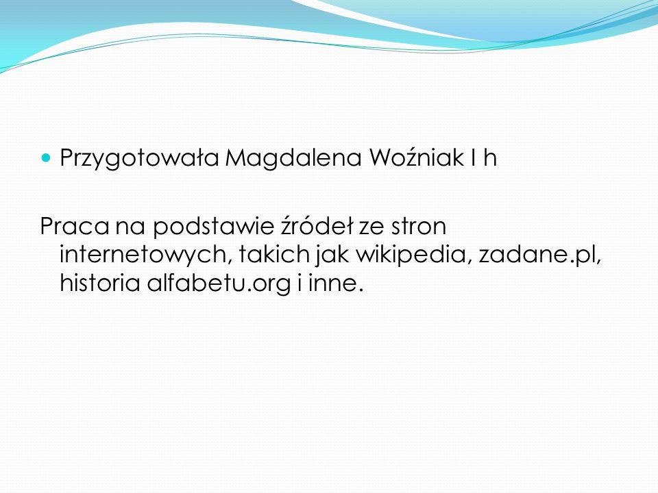 Przygotowała Magdalena Woźniak I h Praca na podstawie źródeł ze stron internetowych, takich jak wikipedia, zadane.pl, historia alfabetu.org i inne.