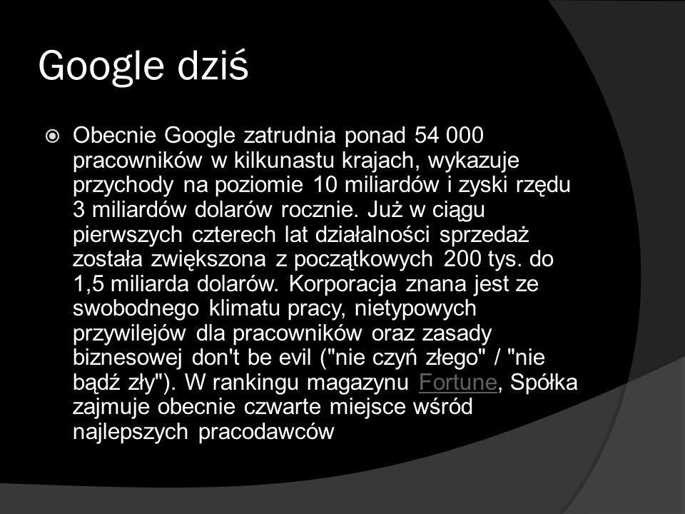 Google dziś  Obecnie Google zatrudnia ponad 54 000 pracowników w kilkunastu krajach, wykazuje przychody na poziomie 10 miliardów i zyski rzędu 3 miliardów dolarów rocznie.