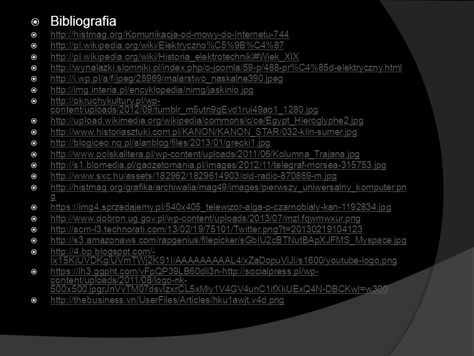  Bibliografia  http://histmag.org/Komunikacja-od-mowy-do-Internetu-744 http://histmag.org/Komunikacja-od-mowy-do-Internetu-744  http://pl.wikipedia.org/wiki/Elektryczno%C5%9B%C4%87 http://pl.wikipedia.org/wiki/Elektryczno%C5%9B%C4%87  http://pl.wikipedia.org/wiki/Historia_elektrotechniki#Wiek_XIX http://pl.wikipedia.org/wiki/Historia_elektrotechniki#Wiek_XIX  http://wynalazki.slomniki.pl/index.php/o-joomla/59-p/488-pr%C4%85d-elektryczny.html http://wynalazki.slomniki.pl/index.php/o-joomla/59-p/488-pr%C4%85d-elektryczny.html  http://i.wp.pl/a/f/jpeg/25969/malarstwo_naskalne390.jpeg http://i.wp.pl/a/f/jpeg/25969/malarstwo_naskalne390.jpeg  http://img.interia.pl/encyklopedia/nimg/jaskinio.jpg http://img.interia.pl/encyklopedia/nimg/jaskinio.jpg  http://okruchykultury.pl/wp- content/uploads/2012/09/tumblr_m5utn9gEvd1rui49ao1_1280.jpg http://okruchykultury.pl/wp- content/uploads/2012/09/tumblr_m5utn9gEvd1rui49ao1_1280.jpg  http://upload.wikimedia.org/wikipedia/commons/c/ce/Egypt_Hieroglyphe2.jpg http://upload.wikimedia.org/wikipedia/commons/c/ce/Egypt_Hieroglyphe2.jpg  http://www.historiasztuki.com.pl/KANON/KANON_STAR/032-klin-sumer.jpg http://www.historiasztuki.com.pl/KANON/KANON_STAR/032-klin-sumer.jpg  http://blogiceo.nq.pl/alanblog/files/2013/01/grecki1.jpg http://blogiceo.nq.pl/alanblog/files/2013/01/grecki1.jpg  http://www.polskalitera.pl/wp-content/uploads/2011/06/Kolumna_Trajana.jpg http://www.polskalitera.pl/wp-content/uploads/2011/06/Kolumna_Trajana.jpg  http://s1.blomedia.pl/gadzetomania.pl/images/2012/11/telegraf-morsea-315753.jpg http://s1.blomedia.pl/gadzetomania.pl/images/2012/11/telegraf-morsea-315753.jpg  http://www.sxc.hu/assets/182962/1829614903/old-radio-870869-m.jpg http://www.sxc.hu/assets/182962/1829614903/old-radio-870869-m.jpg  http://histmag.org/grafika/archiwalia/mag49/images/pierwszy_uniwersalny_komputer.pn g http://histmag.org/grafika/archiwalia/mag49/images/pierwszy_uniwersalny_komputer.pn g  https://img4.sprzedajemy.pl/540x405_telewizor-alg