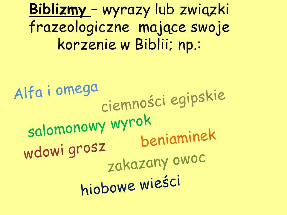 Biblizmy – wyrazy lub związki frazeologiczne mające swoje korzenie w Biblii; np.: Alfa i omega ciemności egipskie salomonowy wyrok wdowi grosz beniami
