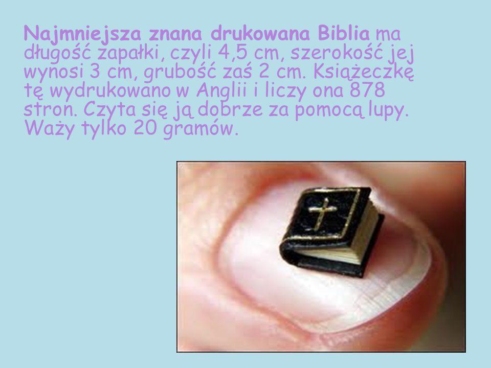 Najmniejsza znana drukowana Biblia ma długość zapałki, czyli 4,5 cm, szerokość jej wynosi 3 cm, grubość zaś 2 cm. Książeczkę tę wydrukowano w Anglii i