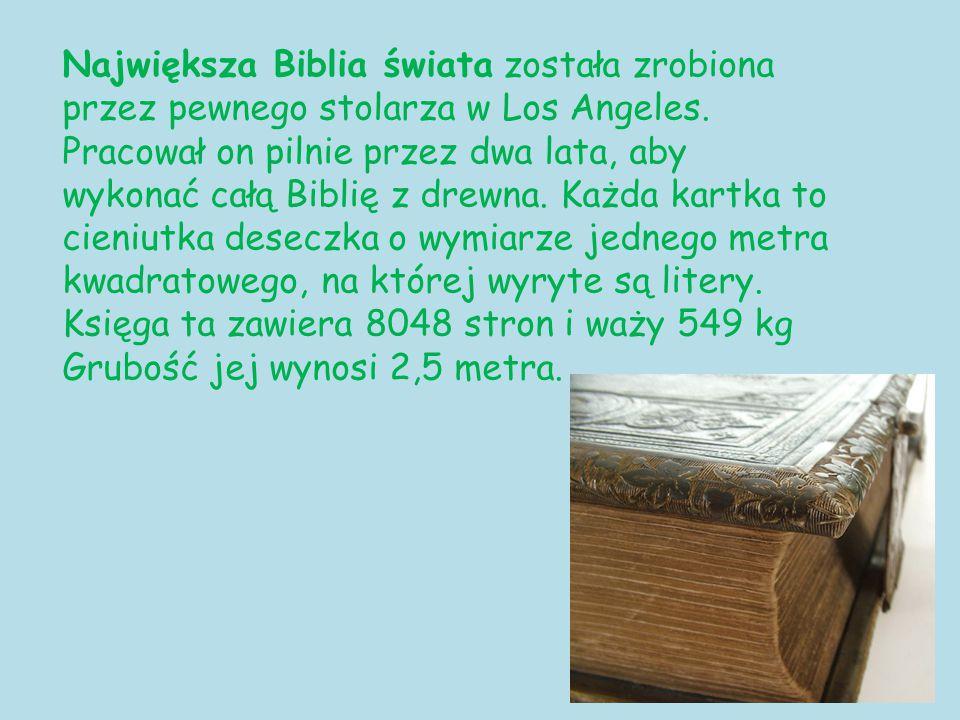 Największa Biblia świata została zrobiona przez pewnego stolarza w Los Angeles. Pracował on pilnie przez dwa lata, aby wykonać całą Biblię z drewna. K