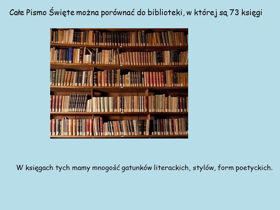 Całe Pismo Święte można porównać do biblioteki, w której są 73 księgi W księgach tych mamy mnogość gatunków literackich, stylów, form poetyckich.