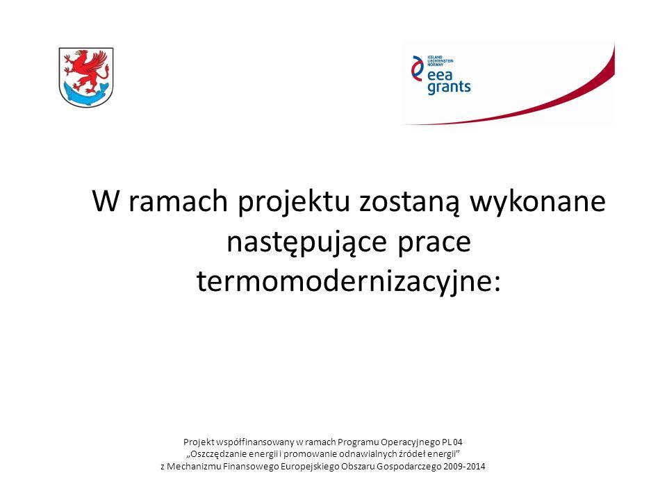 """W ramach projektu zostaną wykonane następujące prace termomodernizacyjne: Projekt współfinansowany w ramach Programu Operacyjnego PL 04 """"Oszczędzanie energii i promowanie odnawialnych źródeł energii z Mechanizmu Finansowego Europejskiego Obszaru Gospodarczego 2009-2014"""