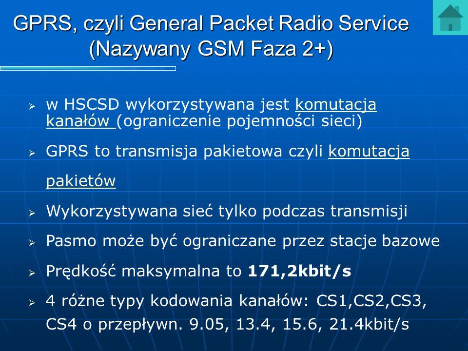 GPRS, czyli General Packet Radio Service (Nazywany GSM Faza 2+)   w HSCSD wykorzystywana jest komutacja kanałów (ograniczenie pojemności sieci)komut