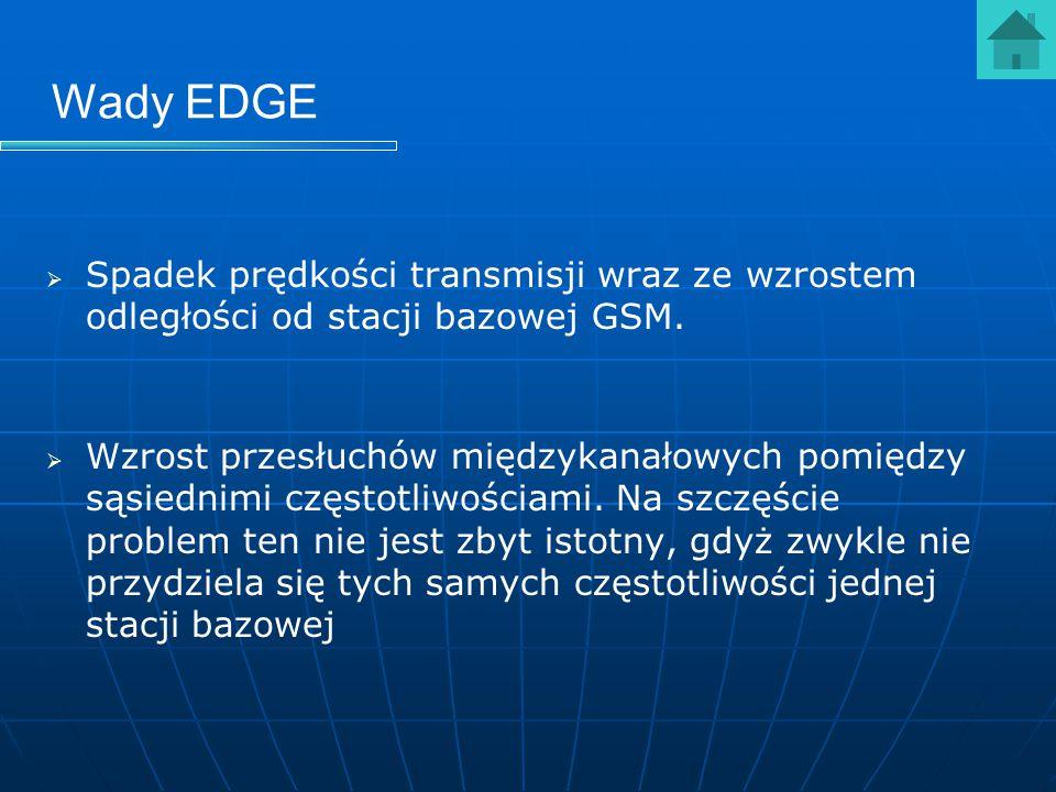 Wady EDGE   Spadek prędkości transmisji wraz ze wzrostem odległości od stacji bazowej GSM.   Wzrost przesłuchów międzykanałowych pomiędzy sąsiedni