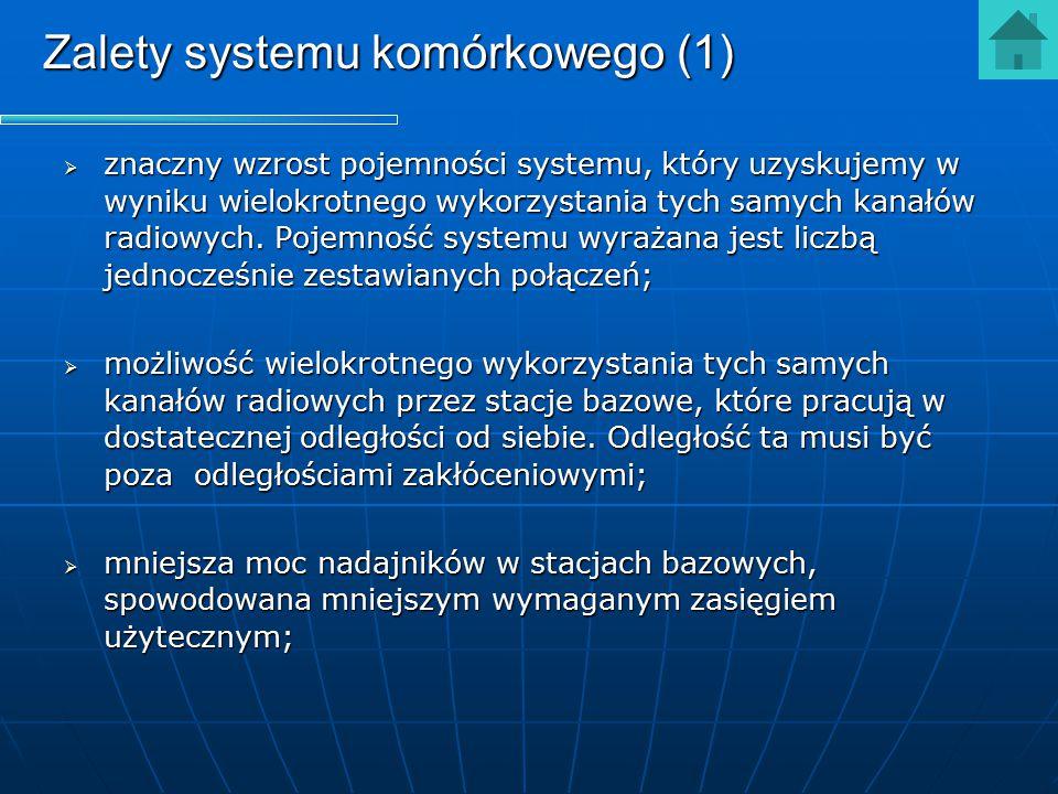 Zalety systemu komórkowego (2)  zmniejszenie zasięgów zakłóceniowych przy zachowaniu założonego terenu, w którym może być poprowadzona łączność;  możliwość dopasowania liczby i rozmieszczenia stacji bazowych w sieci radiowej do potrzeb użytkowników;  wielkość, a nawet kształt komórki może być dopasowana do przewidywanego ruchu telekomunikacyjnego;  możliwość łatwej rozbudowy bądź też uzupełniania sieci w miarę wzrostu potrzeb transmisyjnych.