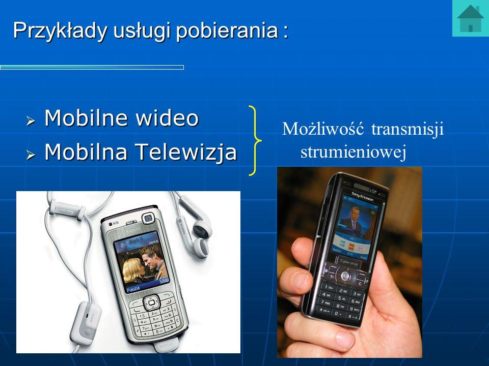 Przykłady usługi pobierania :  Mobilne wideo  Mobilna Telewizja Możliwość transmisji strumieniowej