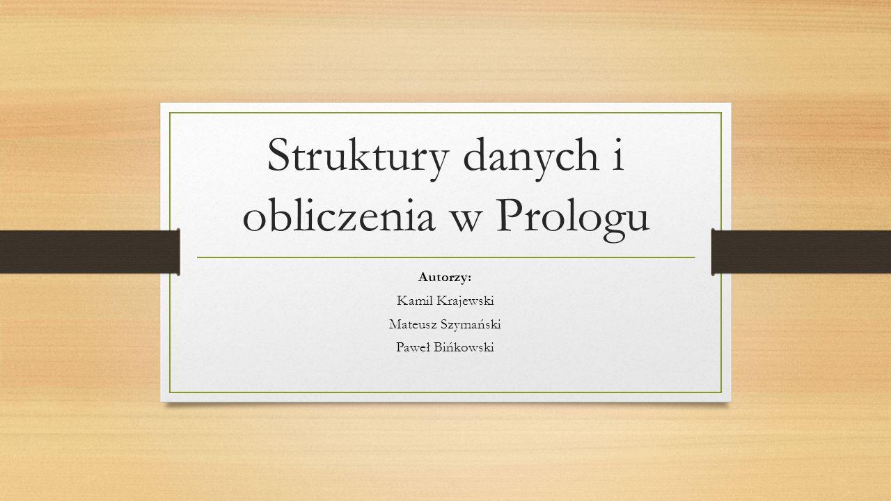 Struktury danych i obliczenia w Prologu Autorzy: Kamil Krajewski Mateusz Szymański Paweł Bińkowski