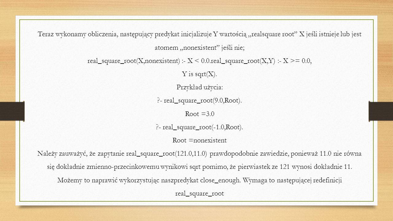 """Teraz wykonamy obliczenia, następujący predykat inicjalizuje Y wartością """"realsquare root X jeśli istnieje lub jest atomem """"nonexistent jeśli nie; real_square_root(X,nonexistent) :- X = 0.0, Y is sqrt(X)."""