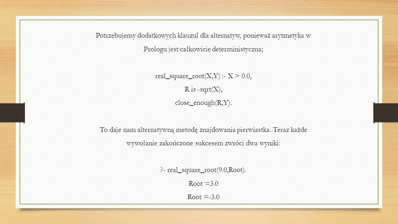 Potrzebujemy dodatkowych klauzul dla alternatyw, ponieważ arytmetyka w Prologu jest całkowicie deterministyczna; real_square_root(X,Y) :- X > 0.0, R is -sqrt(X), close_enough(R,Y).
