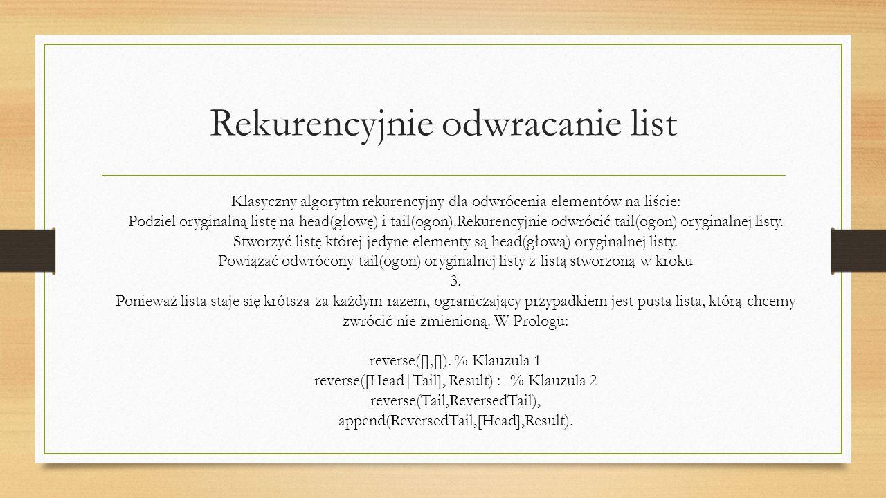 Rekurencyjnie odwracanie list Klasyczny algorytm rekurencyjny dla odwrócenia elementów na liście: Podziel oryginalną listę na head(głowę) i tail(ogon).Rekurencyjnie odwrócić tail(ogon) oryginalnej listy.