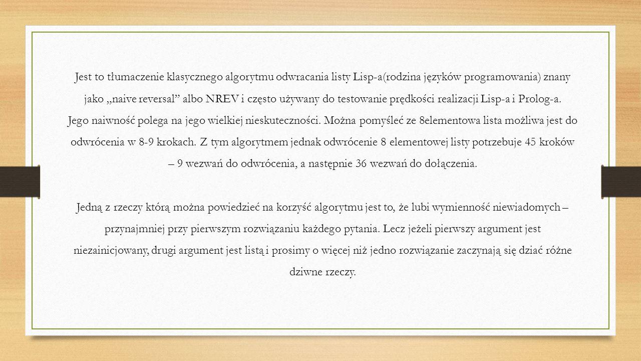 """Jest to tłumaczenie klasycznego algorytmu odwracania listy Lisp-a(rodzina języków programowania) znany jako """"naive reversal albo NREV i często używany do testowanie prędkości realizacji Lisp-a i Prolog-a."""