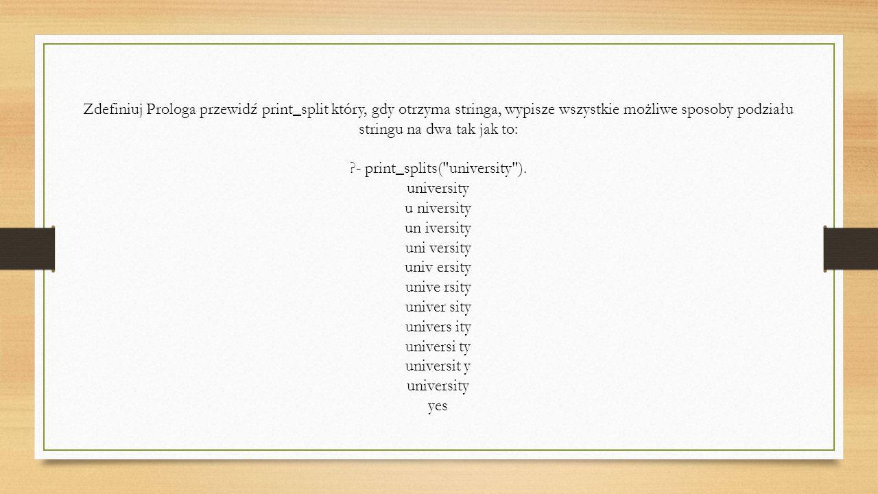 Zdefiniuj Prologa przewidź print_split który, gdy otrzyma stringa, wypisze wszystkie możliwe sposoby podziału stringu na dwa tak jak to: - print_splits( university ).