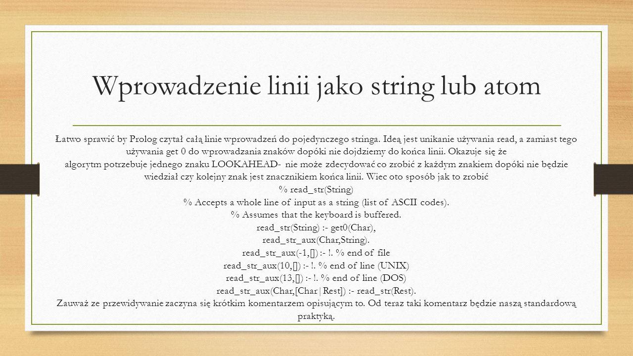 Wprowadzenie linii jako string lub atom Łatwo sprawić by Prolog czytał całą linie wprowadzeń do pojedynczego stringa.