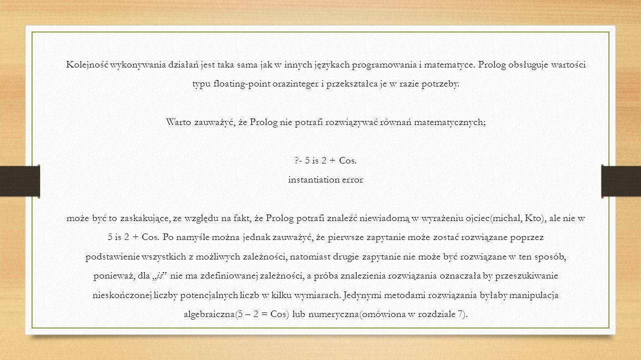 Konstruowanie wyrażeń Dużą różnicą między Prologiem, a innymi językami programowania jest to, że inne języki wyliczają wyrażenia arytmetyczne, kiedykolwiek wystąpią, zaś Prolog wylicza je tylko w konkretnych miejscach.