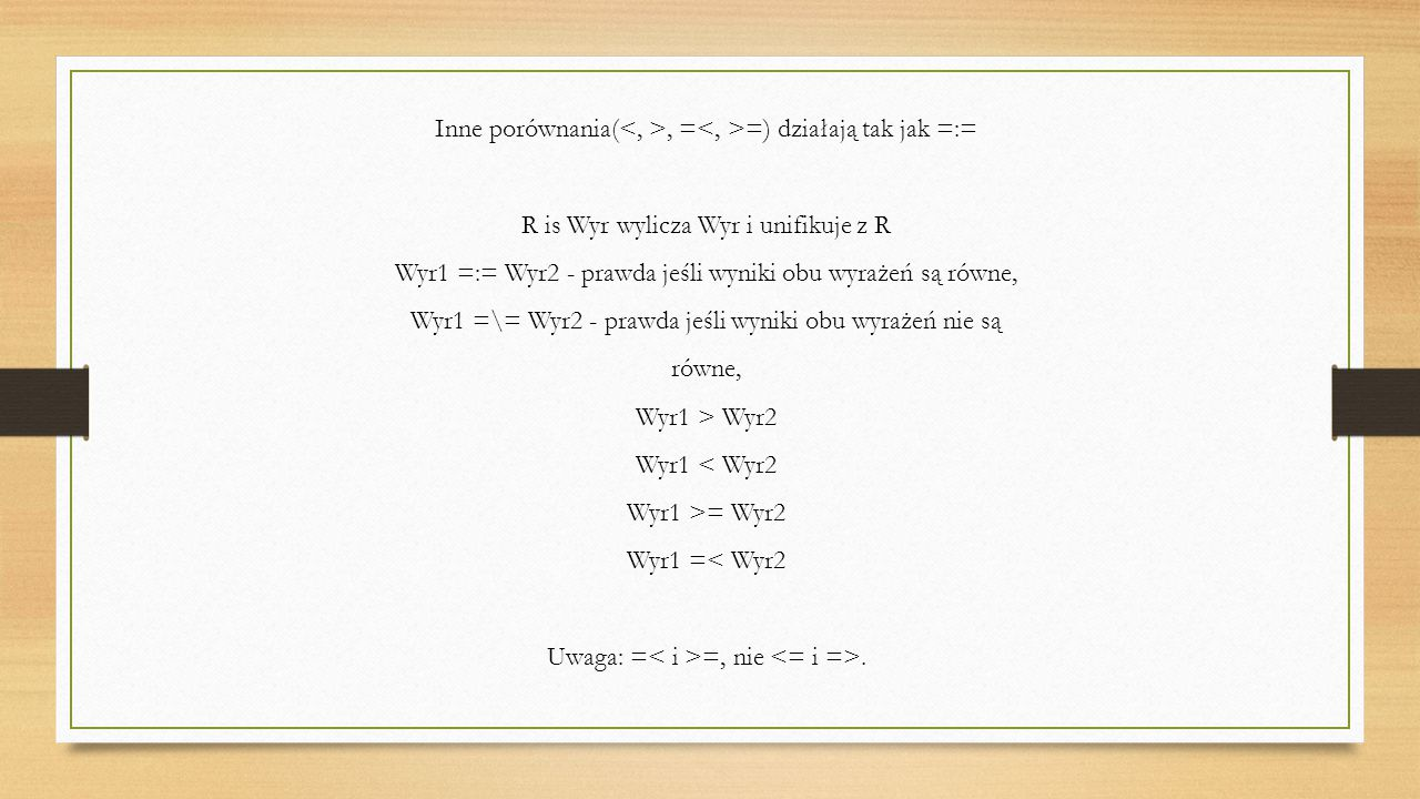 Inne porównania(, = =) działają tak jak =:= R is Wyr wylicza Wyr i unifikuje z R Wyr1 =:= Wyr2 - prawda jeśli wyniki obu wyrażeń są równe, Wyr1 =\= Wyr2 - prawda jeśli wyniki obu wyrażeń nie są równe, Wyr1 > Wyr2 Wyr1 < Wyr2 Wyr1 >= Wyr2 Wyr1 =< Wyr2 Uwaga: = =, nie.