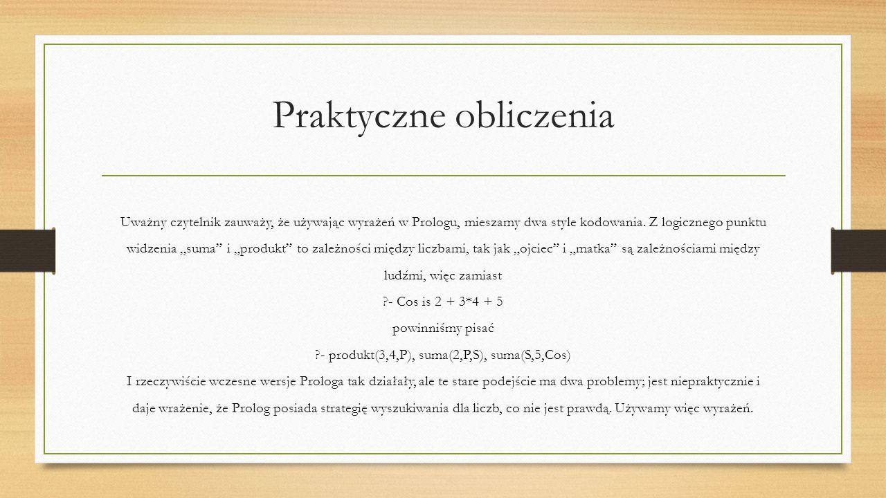 Praktyczne obliczenia Uważny czytelnik zauważy, że używając wyrażeń w Prologu, mieszamy dwa style kodowania.