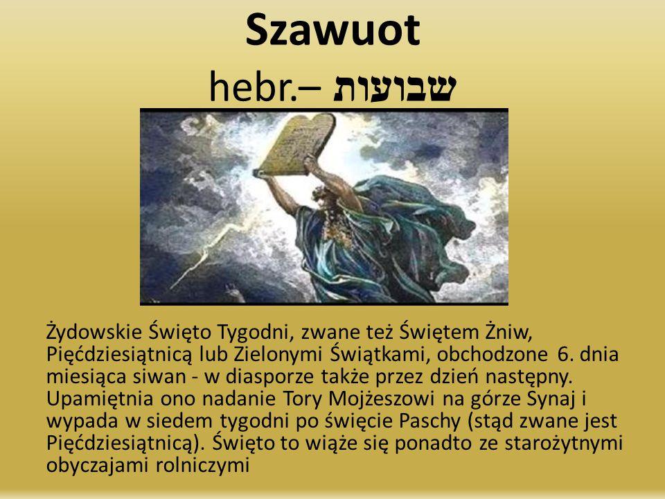 Szawuot hebr. שבועות – Żydowskie Święto Tygodni, zwane też Świętem Żniw, Pięćdziesiątnicą lub Zielonymi Świątkami, obchodzone 6. dnia miesiąca siwan -