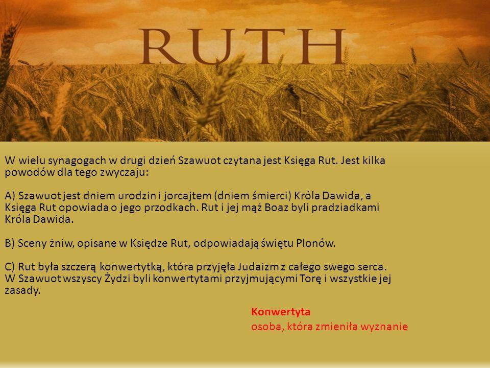 W wielu synagogach w drugi dzień Szawuot czytana jest Księga Rut. Jest kilka powodów dla tego zwyczaju: A) Szawuot jest dniem urodzin i jorcajtem (dni