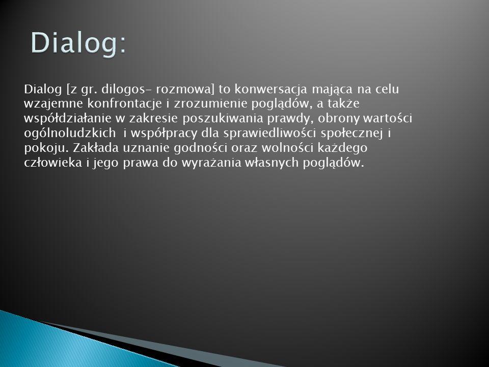 Dialog [z gr. dilogos- rozmowa] to konwersacja mająca na celu wzajemne konfrontacje i zrozumienie poglądów, a także współdziałanie w zakresie poszukiw