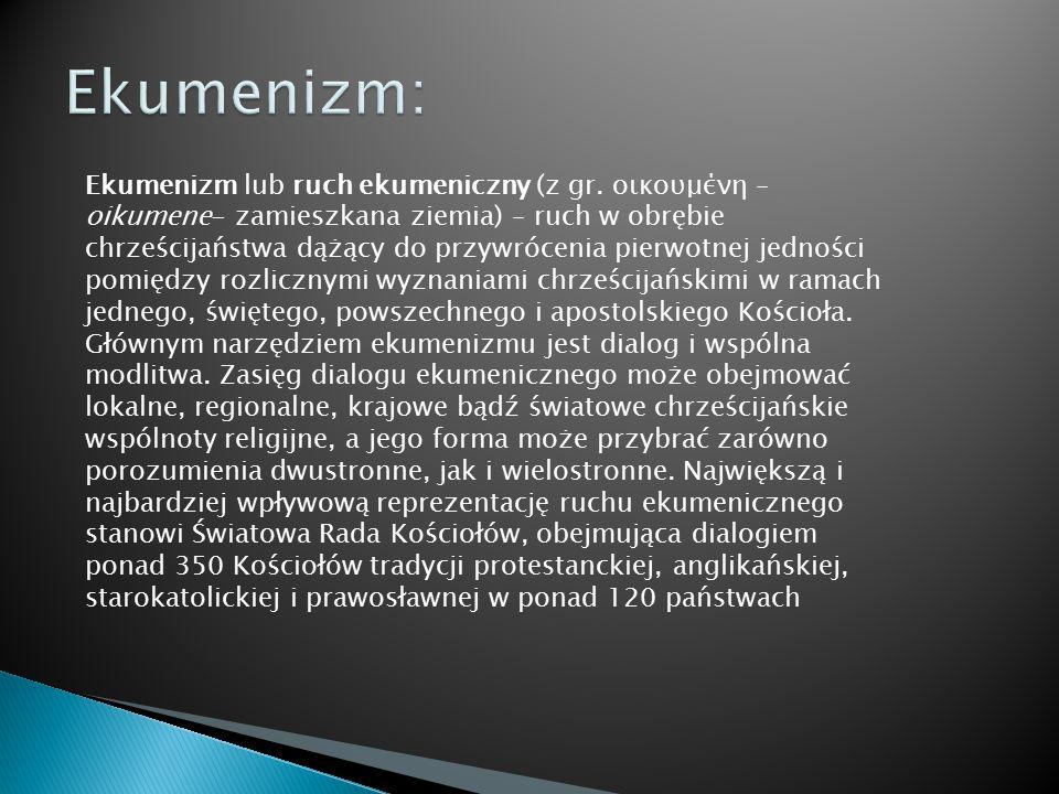 Ekumenizm lub ruch ekumeniczny (z gr. οικουμένη – oikumene- zamieszkana ziemia) – ruch w obrębie chrześcijaństwa dążący do przywrócenia pierwotnej jed