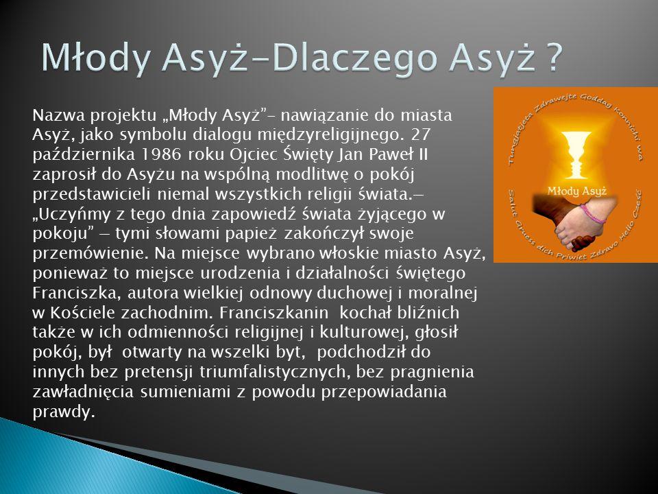 """Nazwa projektu """"Młody Asyż""""- nawiązanie do miasta Asyż, jako symbolu dialogu międzyreligijnego. 27 października 1986 roku Ojciec Święty Jan Paweł II z"""