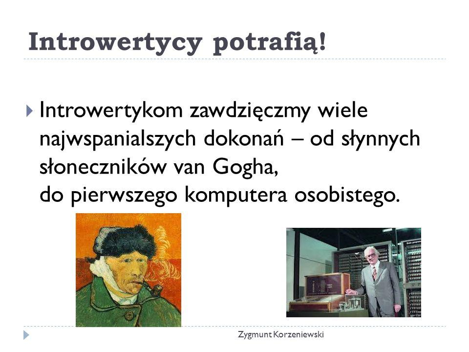 Introwertycy potrafią!  Introwertykom zawdzięczmy wiele najwspanialszych dokonań – od słynnych słoneczników van Gogha, do pierwszego komputera osobis