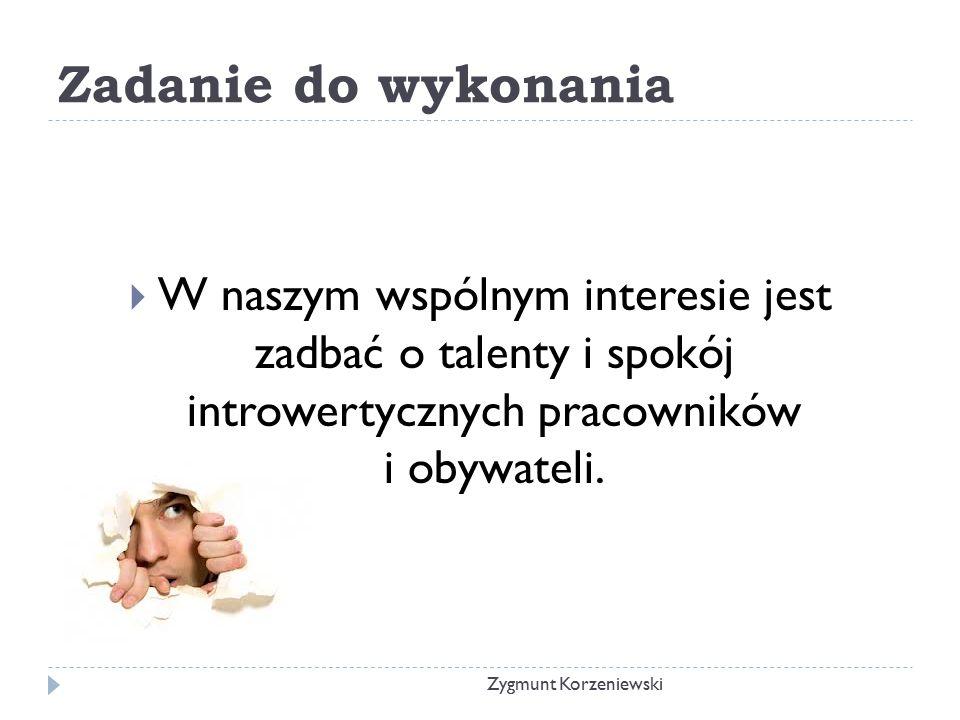 Zadanie do wykonania  W naszym wspólnym interesie jest zadbać o talenty i spokój introwertycznych pracowników i obywateli. Zygmunt Korzeniewski