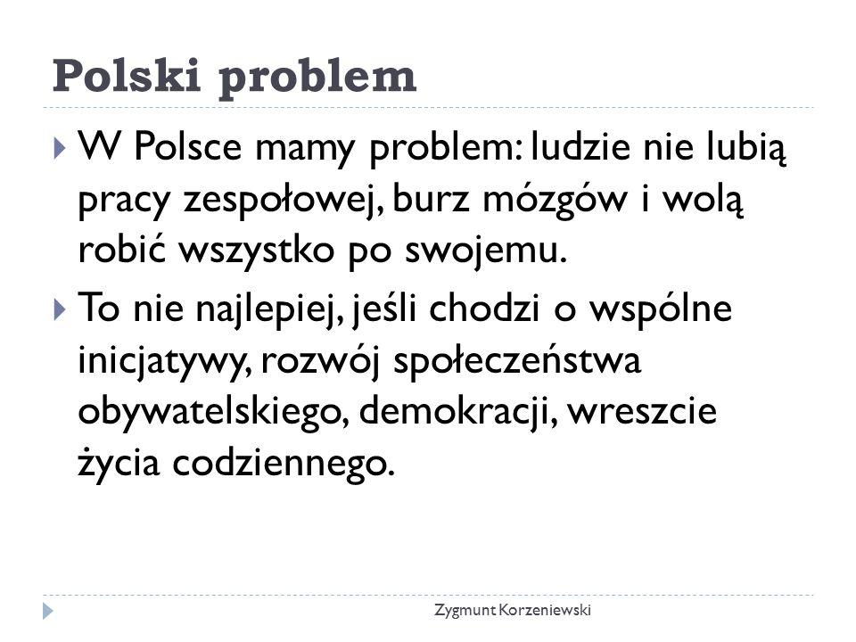 Polski problem  W Polsce mamy problem: ludzie nie lubią pracy zespołowej, burz mózgów i wolą robić wszystko po swojemu.  To nie najlepiej, jeśli cho
