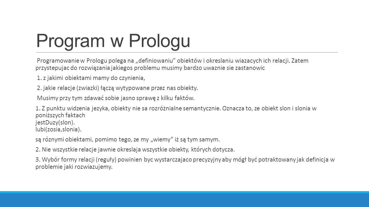 """Program w Prologu Programowanie w Prologu polega na """"definiowaniu obiektów i okreslaniu wiazacych ich relacji."""