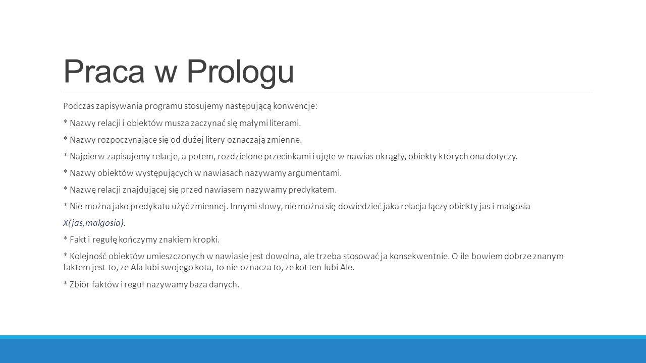 Praca w Prologu Podczas zapisywania programu stosujemy następującą konwencje: * Nazwy relacji i obiektów musza zaczynać się małymi literami.