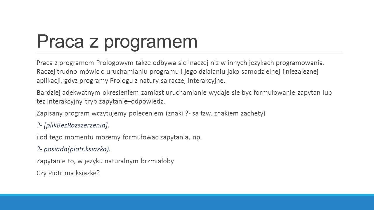 Praca z programem Praca z programem Prologowym takze odbywa sie inaczej niz w innych jezykach programowania.