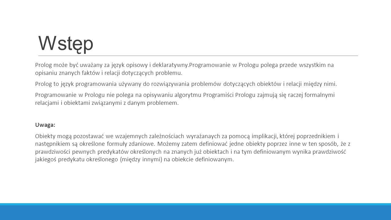 Wstęp Prolog może być uważany za język opisowy i deklaratywny.Programowanie w Prologu polega przede wszystkim na opisaniu znanych faktów i relacji dotyczących problemu.
