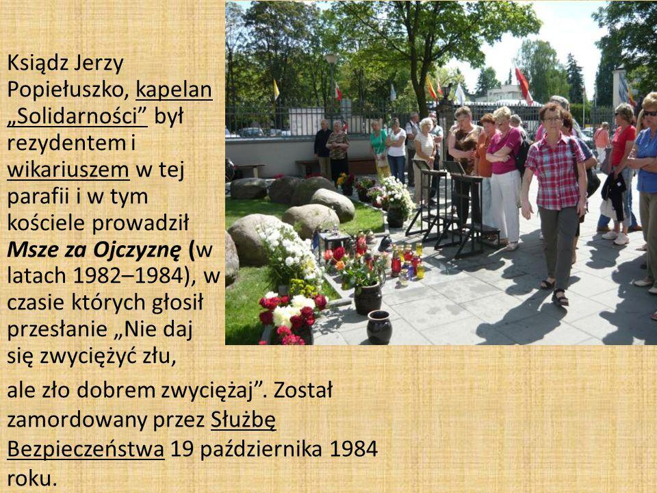 """Ksiądz Jerzy Popiełuszko, kapelan """"Solidarności był rezydentem i wikariuszem w tej parafii i w tym kościele prowadził Msze za Ojczyznę (w latach 1982–1984), w czasie których głosił przesłanie """"Nie daj się zwyciężyć złu, ale zło dobrem zwyciężaj ."""
