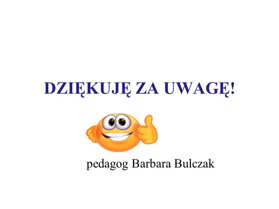 DZIĘKUJĘ ZA UWAGĘ! pedagog Barbara Bulczak