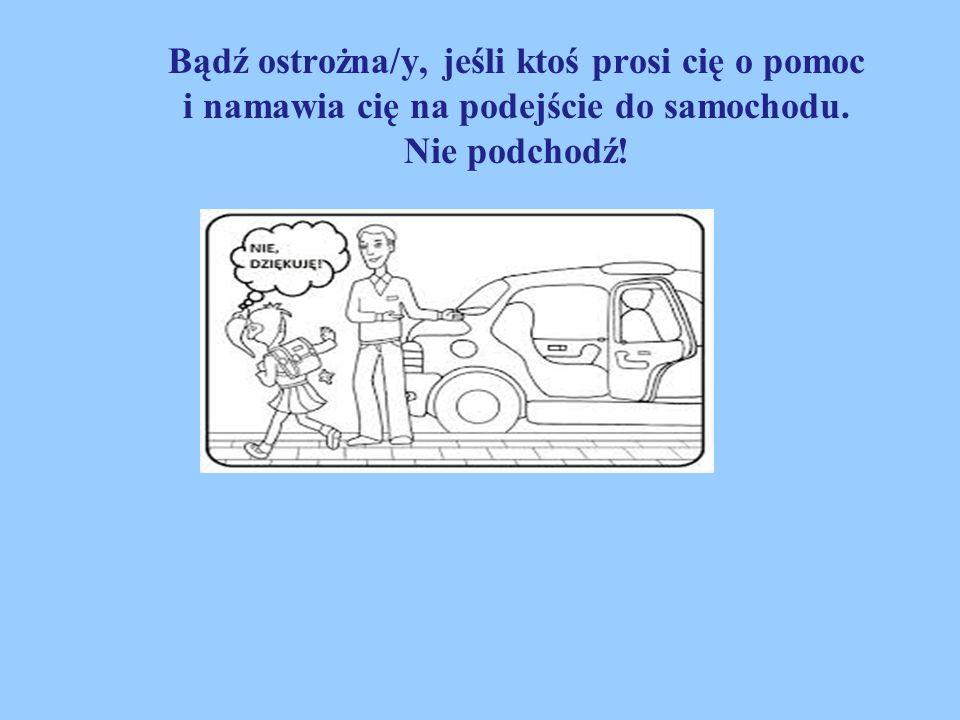 Bądź ostrożna/y, jeśli ktoś prosi cię o pomoc i namawia cię na podejście do samochodu. Nie podchodź!