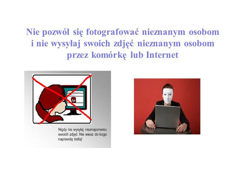 Nie pozwól się fotografować nieznanym osobom i nie wysyłaj swoich zdjęć nieznanym osobom przez komórkę lub Internet
