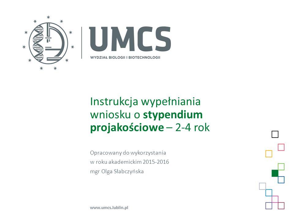 Instrukcja wypełniania wniosku o stypendium projakościowe – 2-4 rok Opracowany do wykorzystania w roku akademickim 2015-2016 mgr Olga Słabczyńska www.umcs.lublin.pl