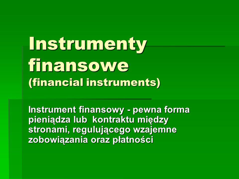Instrumenty finansowe (financial instruments) Instrument finansowy - pewna forma pieniądza lub kontraktu między stronami, regulującego wzajemne zobowi