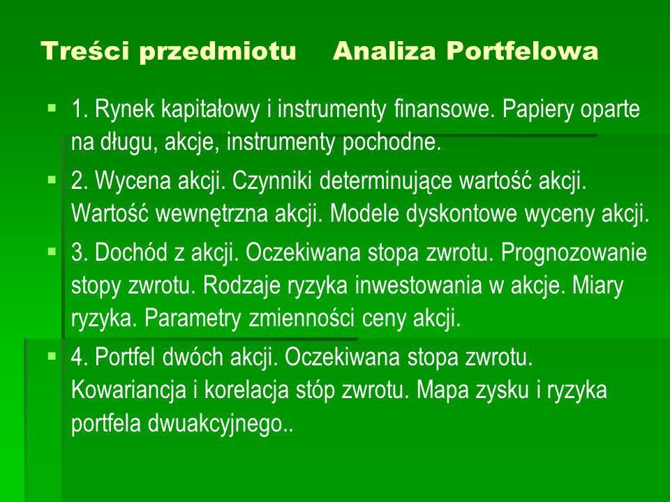 Treści przedmiotu Analiza Portfelowa   1. Rynek kapitałowy i instrumenty finansowe. Papiery oparte na długu, akcje, instrumenty pochodne.   2. Wyc
