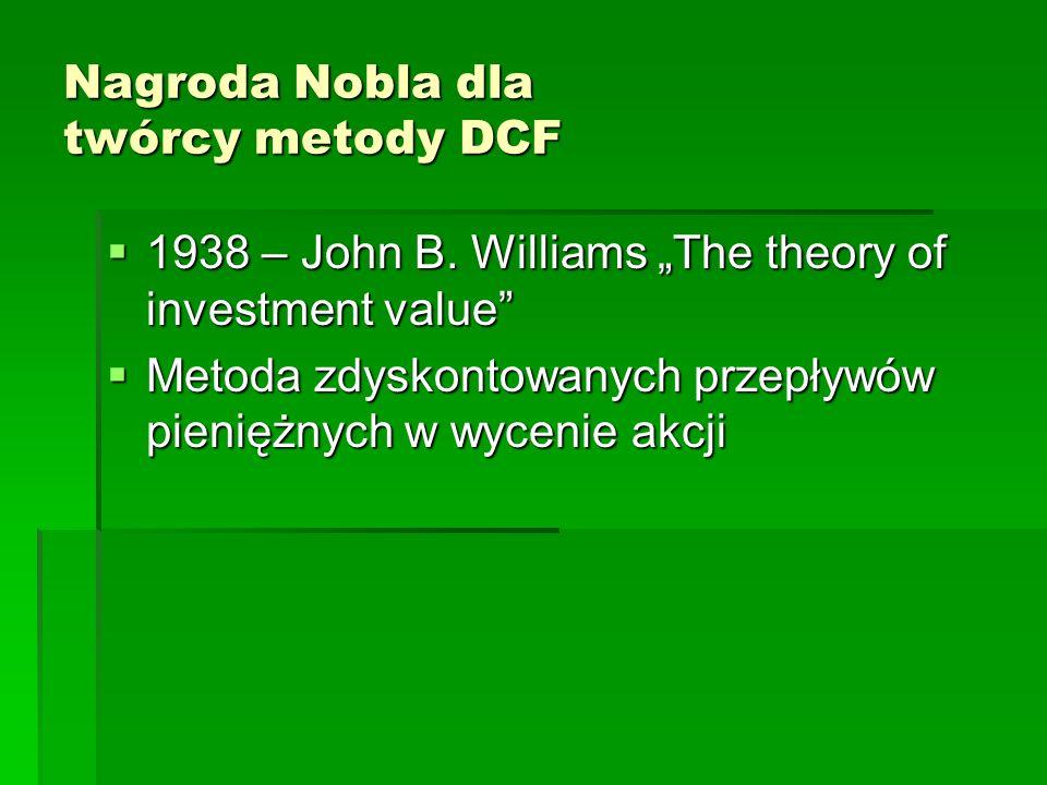 """Nagroda Nobla dla twórcy metody DCF  1938 – John B. Williams """"The theory of investment value""""  Metoda zdyskontowanych przepływów pieniężnych w wycen"""