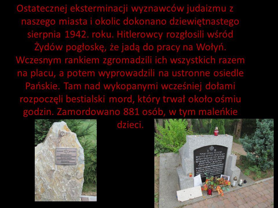 Ostatecznej eksterminacji wyznawców judaizmu z naszego miasta i okolic dokonano dziewiętnastego sierpnia 1942. roku. Hitlerowcy rozgłosili wśród Żydów