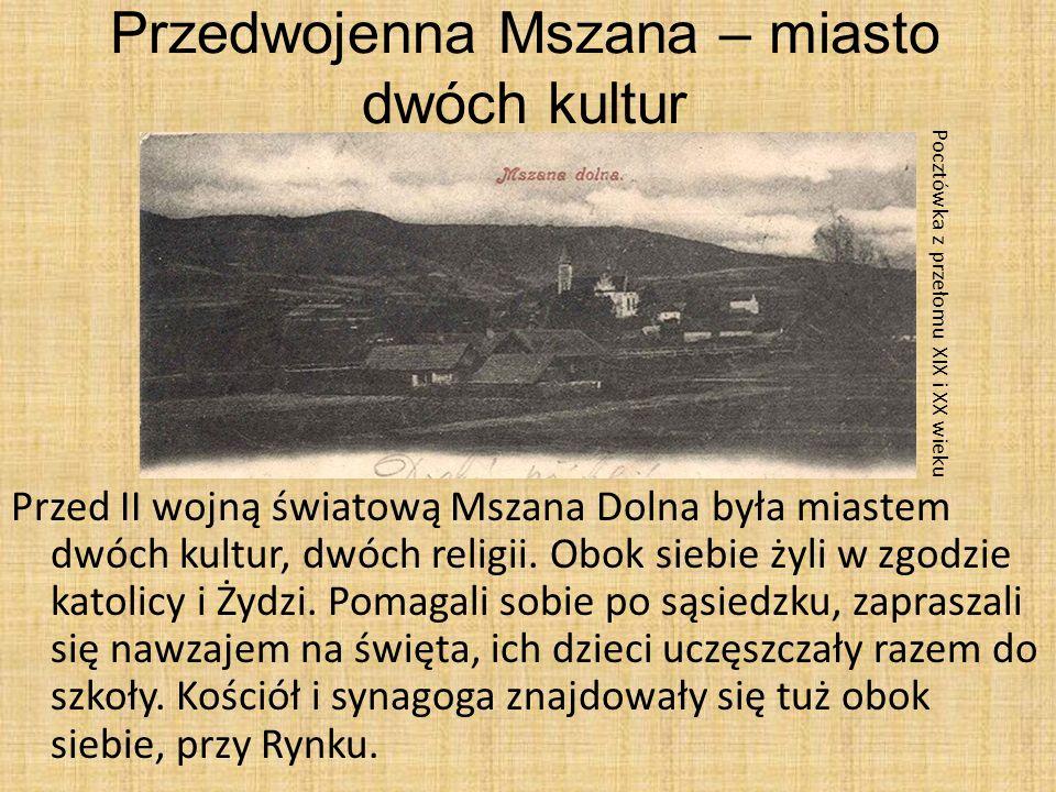 Przedwojenna Mszana – miasto dwóch kultur Przed II wojną światową Mszana Dolna była miastem dwóch kultur, dwóch religii. Obok siebie żyli w zgodzie ka
