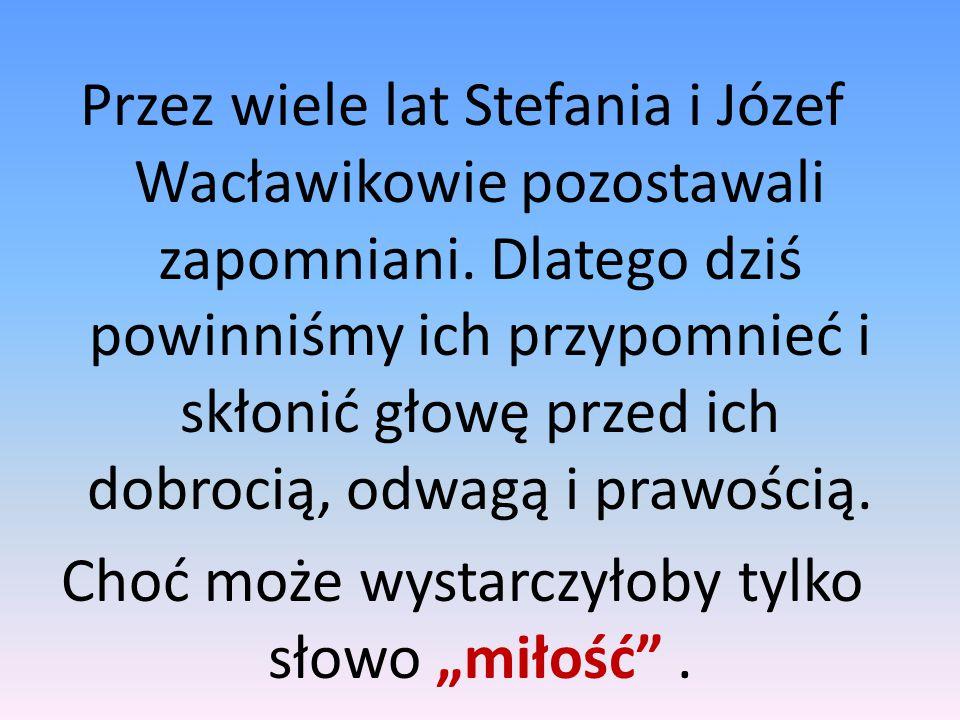 Przez wiele lat Stefania i Józef Wacławikowie pozostawali zapomniani. Dlatego dziś powinniśmy ich przypomnieć i skłonić głowę przed ich dobrocią, odwa