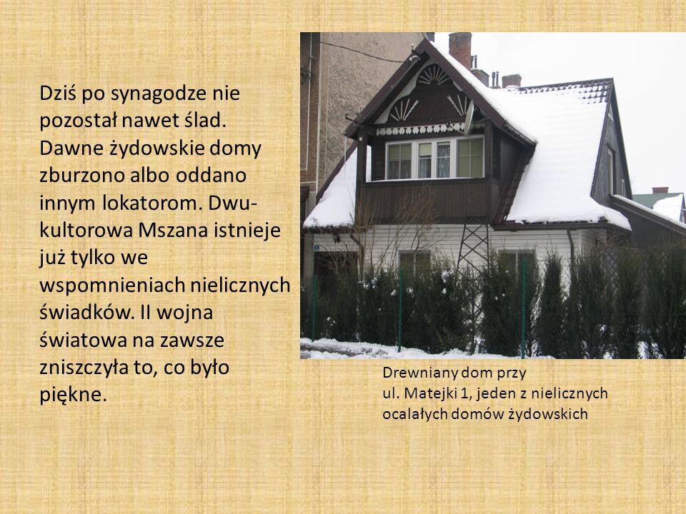 Drewniany dom przy ul. Matejki 1, jeden z nielicznych ocalałych domów żydowskich Dziś po synagodze nie pozostał nawet ślad. Dawne żydowskie domy zburz