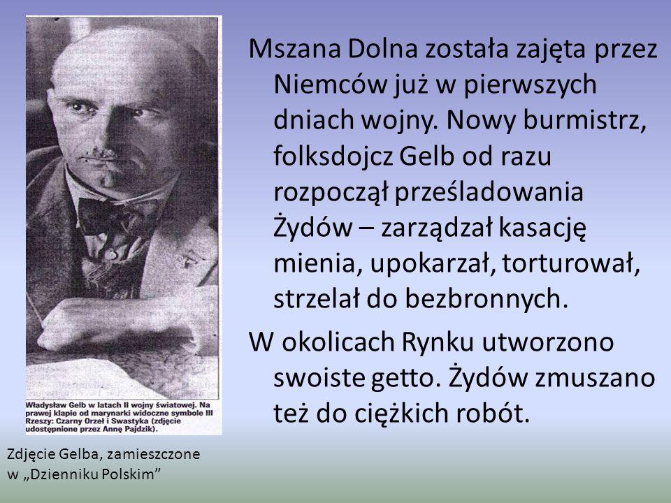 Mszana Dolna została zajęta przez Niemców już w pierwszych dniach wojny. Nowy burmistrz, folksdojcz Gelb od razu rozpoczął prześladowania Żydów – zarz