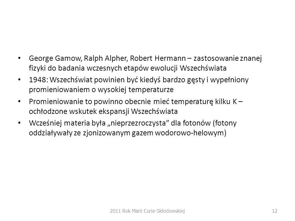 """George Gamow, Ralph Alpher, Robert Hermann – zastosowanie znanej fizyki do badania wczesnych etapów ewolucji Wszechświata 1948: Wszechświat powinien być kiedyś bardzo gęsty i wypełniony promieniowaniem o wysokiej temperaturze Promieniowanie to powinno obecnie mieć temperaturę kilku K – ochłodzone wskutek ekspansji Wszechświata Wcześniej materia była """"nieprzezroczysta dla fotonów (fotony oddziaływały ze zjonizowanym gazem wodorowo-helowym) 2011 Rok Marii Curie-Skłodowskiej12"""